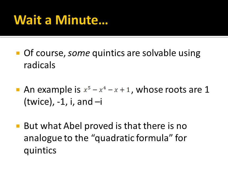  Of course, some quintics are solvable using radicals  An example is, whose roots are 1 (twice), -1, i, and –i  But what Abel proved is that there is no analogue to the quadratic formula for quintics