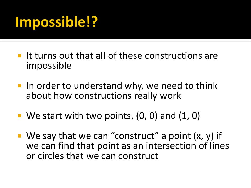  It turns out that all of these constructions are impossible  In order to understand why, we need to think about how constructions really work  We start with two points, (0, 0) and (1, 0)  We say that we can construct a point (x, y) if we can find that point as an intersection of lines or circles that we can construct