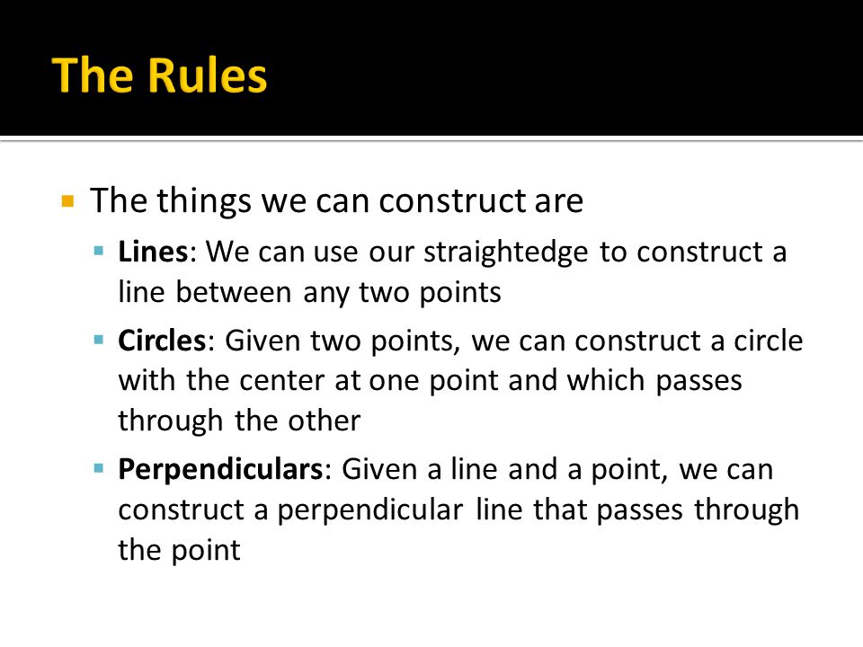  The things we can construct are  Lines: We can use our straightedge to construct a line between any two points  Circles: Given two points, we can construct a circle with the center at one point and which passes through the other  Perpendiculars: Given a line and a point, we can construct a perpendicular line that passes through the point