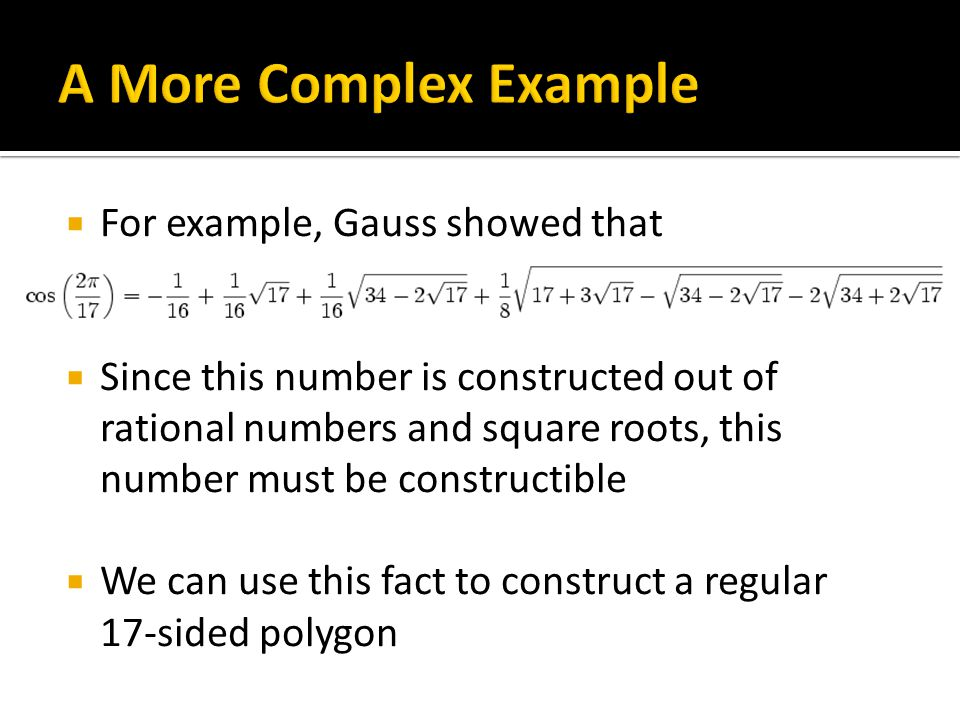  For example, Gauss showed that  Since this number is constructed out of rational numbers and square roots, this number must be constructible  We can use this fact to construct a regular 17-sided polygon