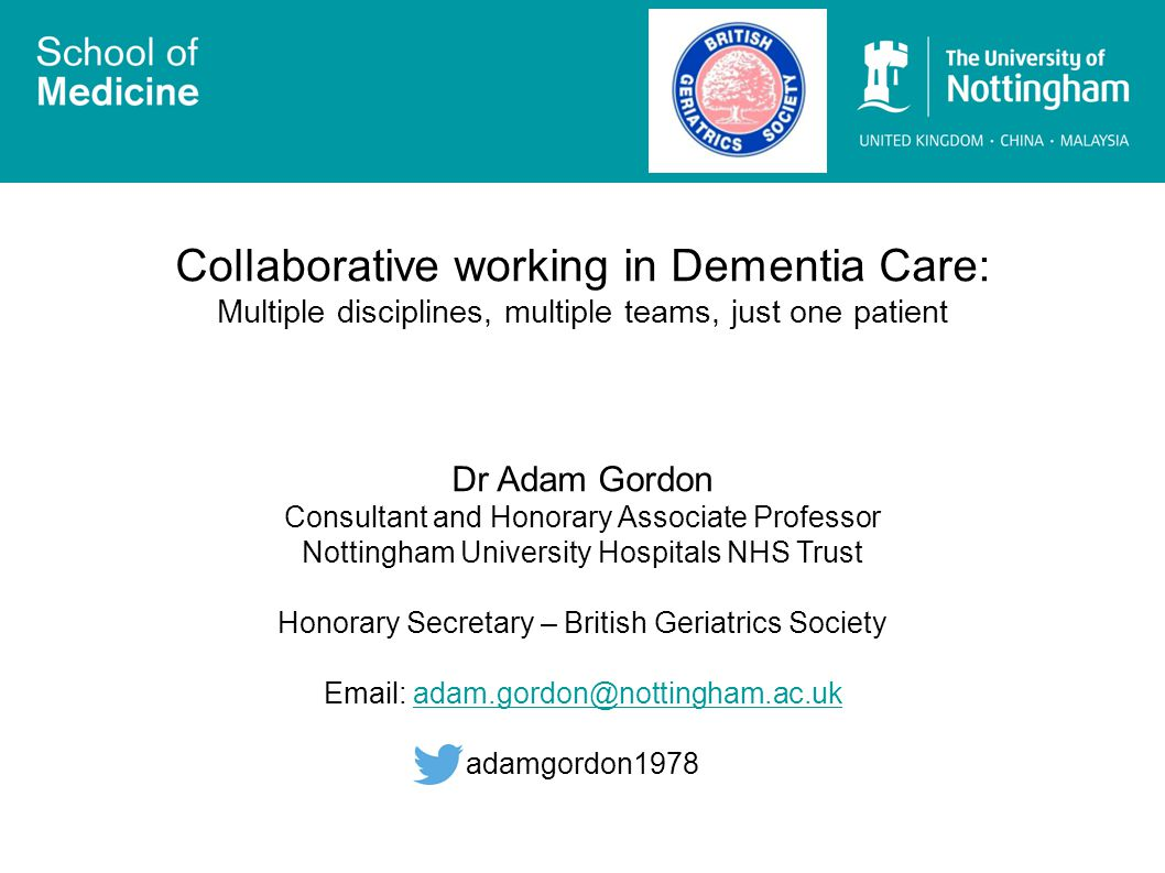 Collaborative working in Dementia Care: Multiple disciplines, multiple teams, just one patient Dr Adam Gordon Consultant and Honorary Associate Professor Nottingham University Hospitals NHS Trust Honorary Secretary – British Geriatrics Society Email: adam.gordon@nottingham.ac.ukadam.gordon@nottingham.ac.uk adamgordon1978