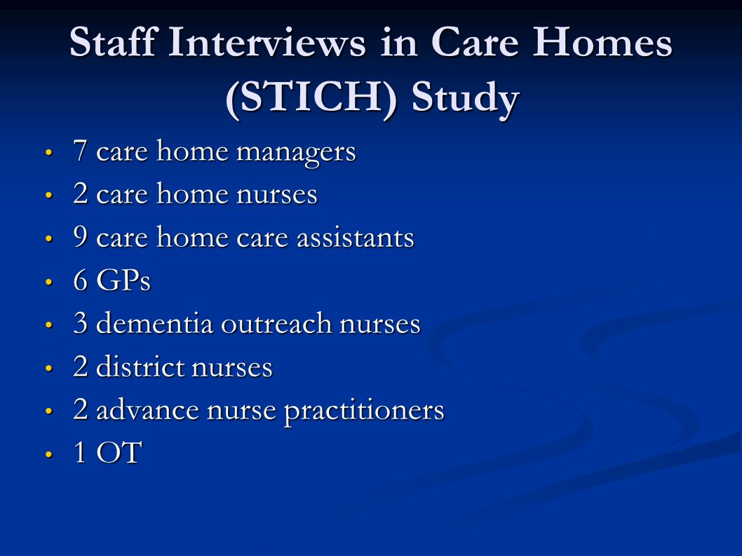 Staff Interviews in Care Homes (STICH) Study 7 care home managers 7 care home managers 2 care home nurses 2 care home nurses 9 care home care assistants 9 care home care assistants 6 GPs 6 GPs 3 dementia outreach nurses 3 dementia outreach nurses 2 district nurses 2 district nurses 2 advance nurse practitioners 2 advance nurse practitioners 1 OT 1 OT
