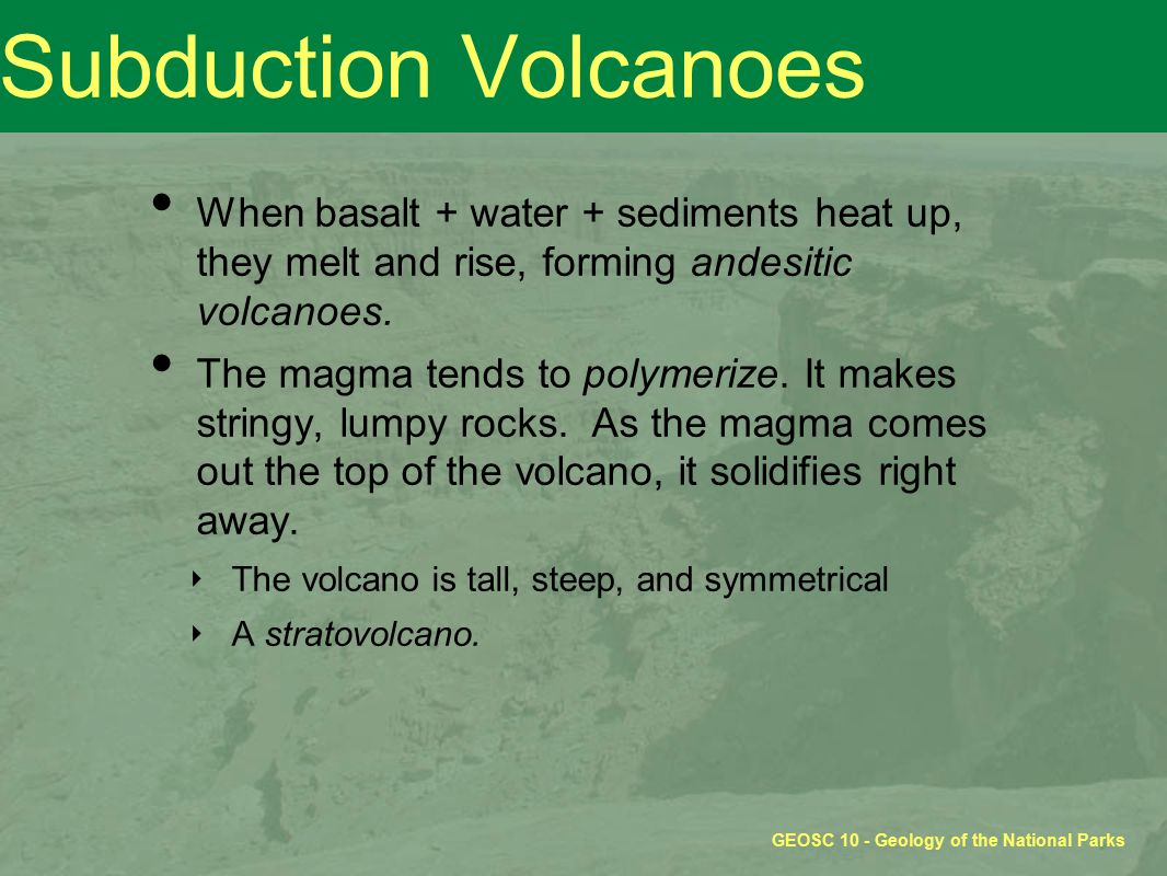 Subduction Volcanoes When basalt + water + sediments heat up, they melt and rise, forming andesitic volcanoes.