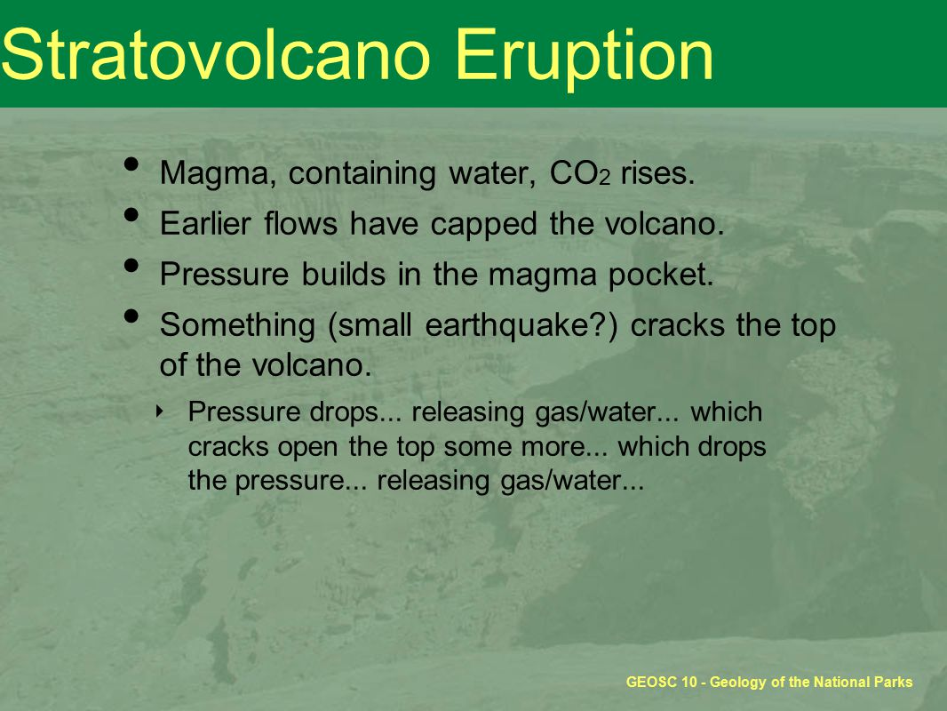 GEOSC 10 - Geology of the National Parks Stratovolcano Eruption Magma, containing water, CO 2 rises.