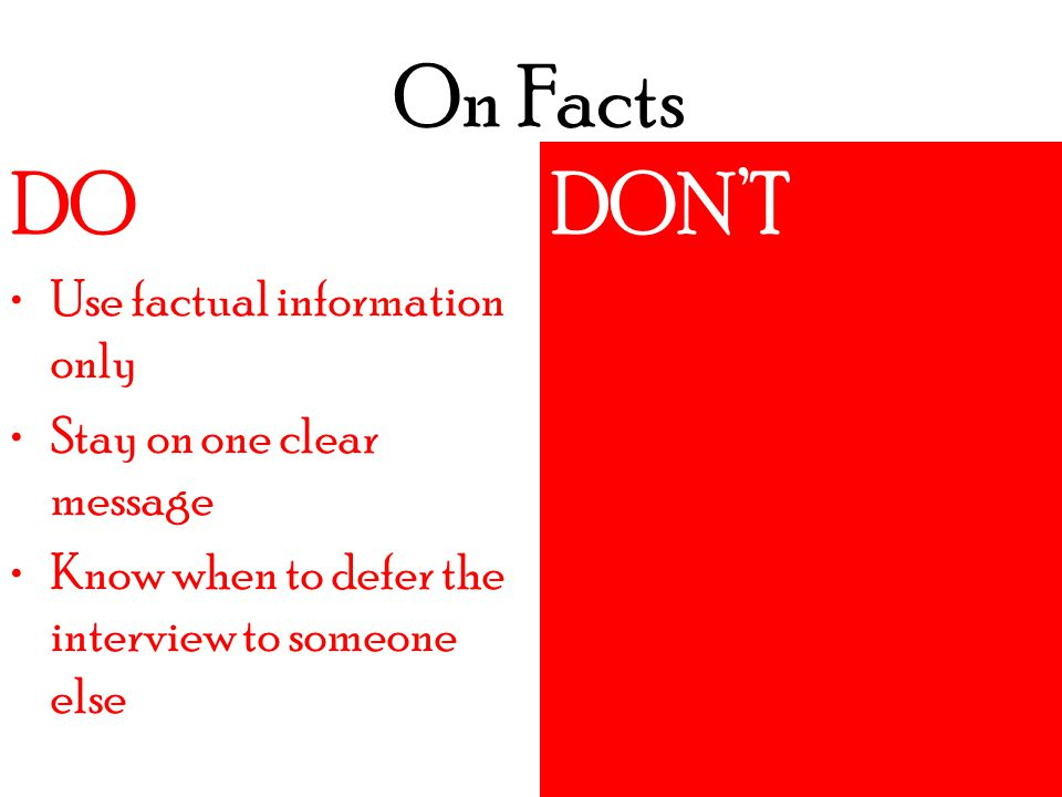 On Facts DO DON'T Do an interview without crafting message Agree to an interview if you aren't expert on the subject ***Example*** DO Use factual information only Stay on one clear message Know when to defer the interview to someone else DON'T