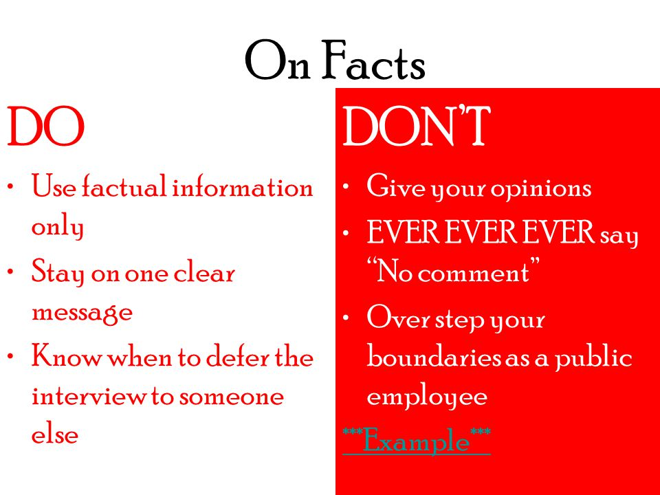 On Facts DO DON'T Do an interview without crafting message Agree to an interview if you aren't expert on the subject ***Example*** DO Use factual information only Stay on one clear message Know when to defer the interview to someone else DON'T Give your opinions EVER EVER EVER say No comment Over step your boundaries as a public employee ***Example***