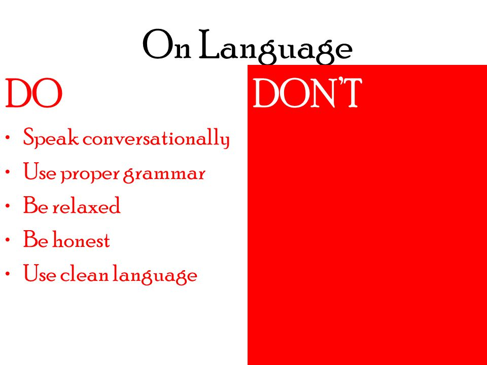 On Language DO DON'TDO Speak conversationally Use proper grammar Be relaxed Be honest Use clean language