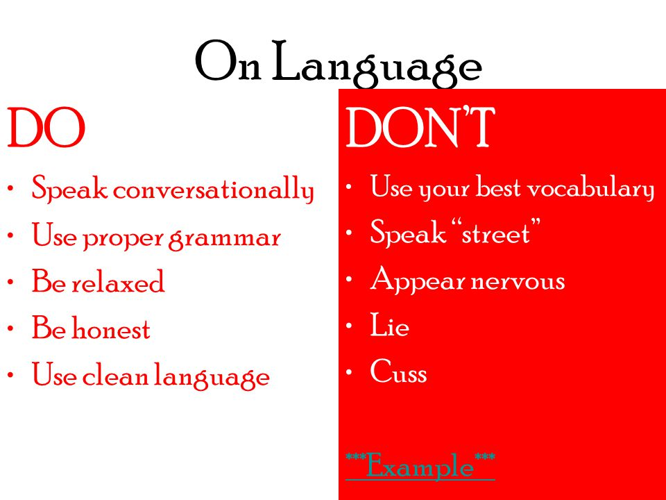 On Language DO DON'T Use your best vocabulary Speak street Appear nervous Lie Cuss ***Example*** DO Speak conversationally Use proper grammar Be relaxed Be honest Use clean language