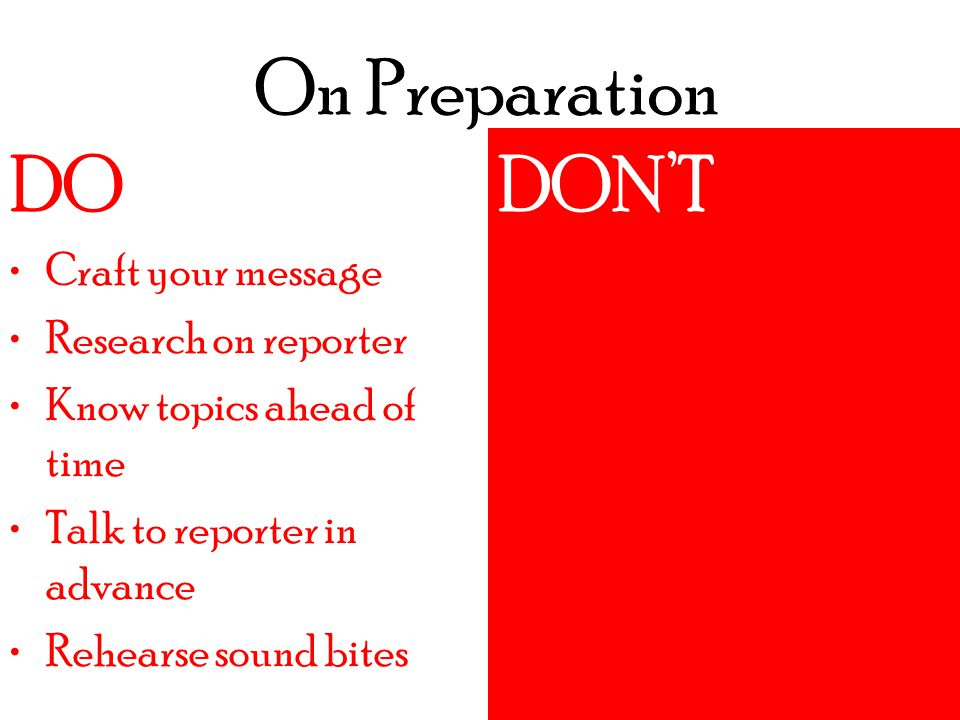 On Preparation DO DON'T Do an interview without crafting message Agree to an interview if you aren't expert on the subject ***Example*** DO Craft your message Research on reporter Know topics ahead of time Talk to reporter in advance Rehearse sound bites DON'T