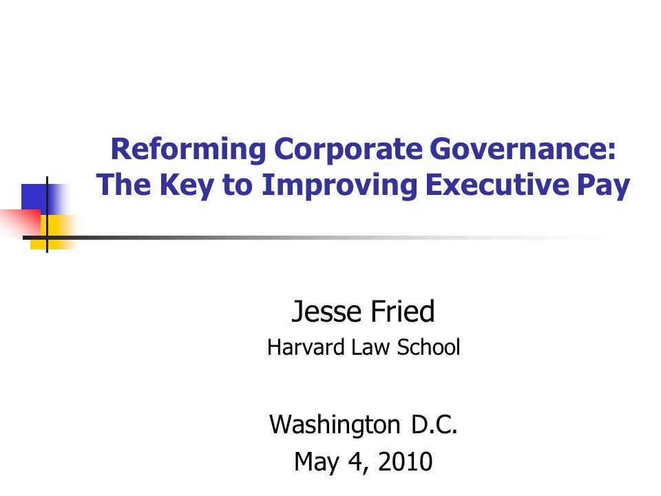 Reforming Corporate Governance: The Key to Improving Executive Pay Jesse Fried Harvard Law School Washington D.C.