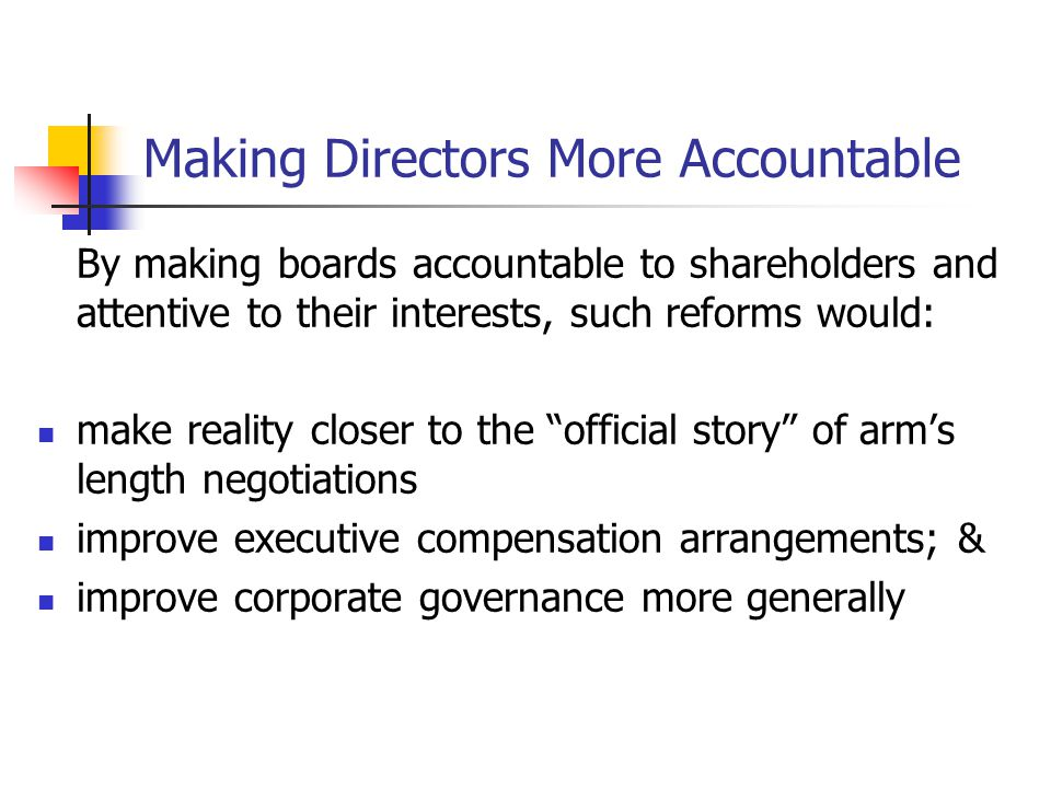 Making Directors More Accountable By making boards accountable to shareholders and attentive to their interests, such reforms would: make reality closer to the official story of arm's length negotiations improve executive compensation arrangements; & improve corporate governance more generally