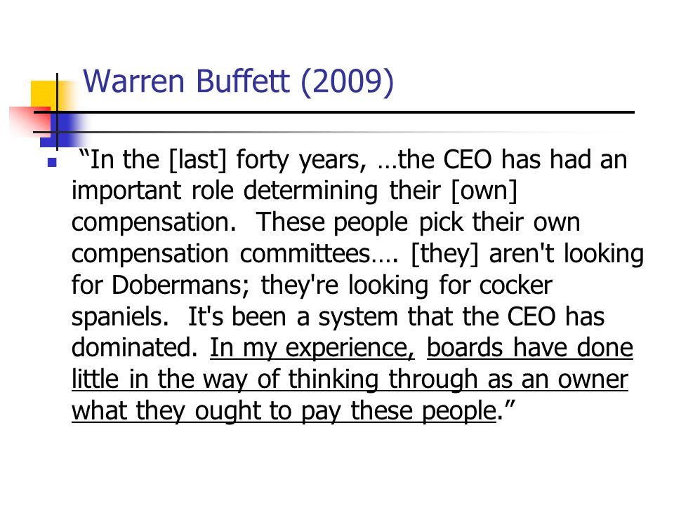 Warren Buffett (2009) In the [last] forty years, …the CEO has had an important role determining their [own] compensation.