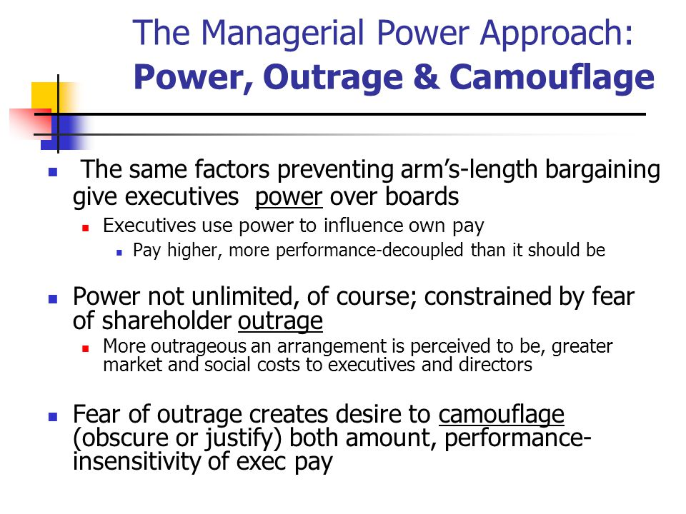 The Managerial Power Approach: Power, Outrage & Camouflage The same factors preventing arm's-length bargaining give executives power over boards Executives use power to influence own pay Pay higher, more performance-decoupled than it should be Power not unlimited, of course; constrained by fear of shareholder outrage More outrageous an arrangement is perceived to be, greater market and social costs to executives and directors Fear of outrage creates desire to camouflage (obscure or justify) both amount, performance- insensitivity of exec pay