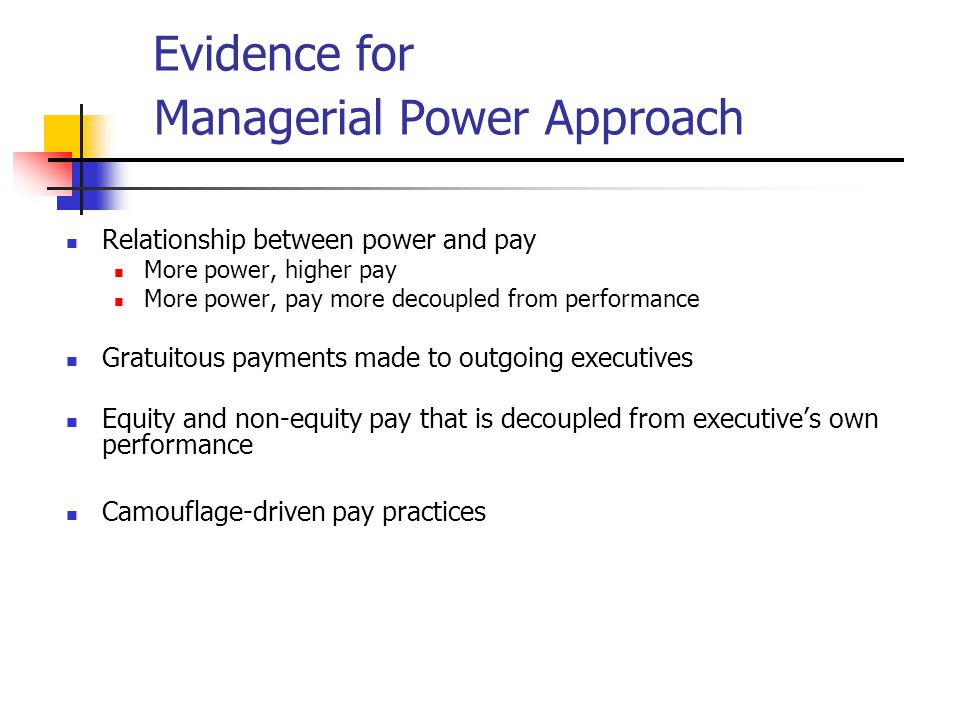 Evidence for Managerial Power Approach Relationship between power and pay More power, higher pay More power, pay more decoupled from performance Gratuitous payments made to outgoing executives Equity and non-equity pay that is decoupled from executive's own performance Camouflage-driven pay practices