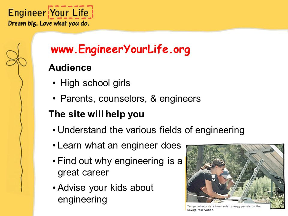 www.EngineerYourLife.org Audience High school girls Parents, counselors, & engineers The site will help you Understand the various fields of engineering Learn what an engineer does Find out why engineering is a great career Advise your kids about engineering