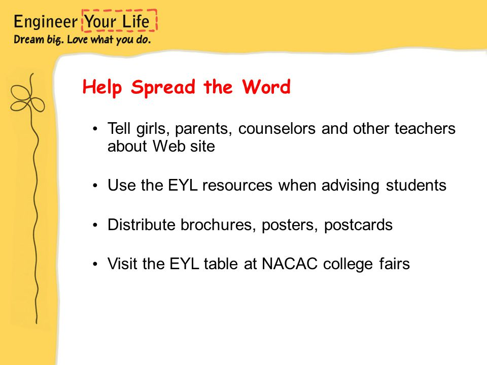 Help Spread the Word Tell girls, parents, counselors and other teachers about Web site Use the EYL resources when advising students Distribute brochures, posters, postcards Visit the EYL table at NACAC college fairs