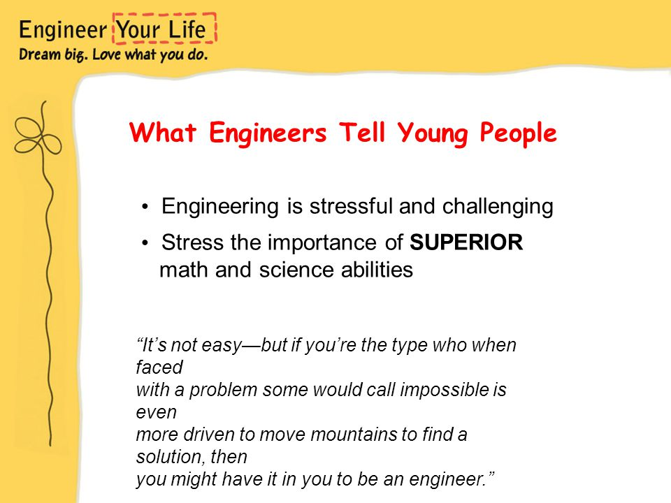 Engineering is stressful and challenging Stress the importance of SUPERIOR math and science abilities It's not easy—but if you're the type who when faced with a problem some would call impossible is even more driven to move mountains to find a solution, then you might have it in you to be an engineer. What Engineers Tell Young People