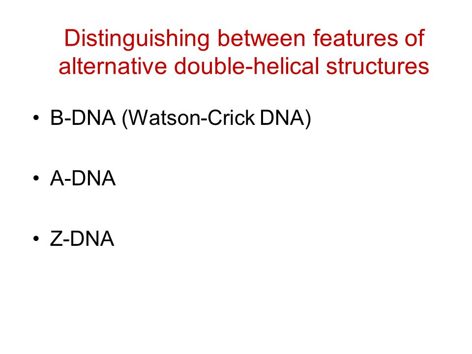 Distinguishing between features of alternative double-helical structures B-DNA (Watson-Crick DNA) A-DNA Z-DNA