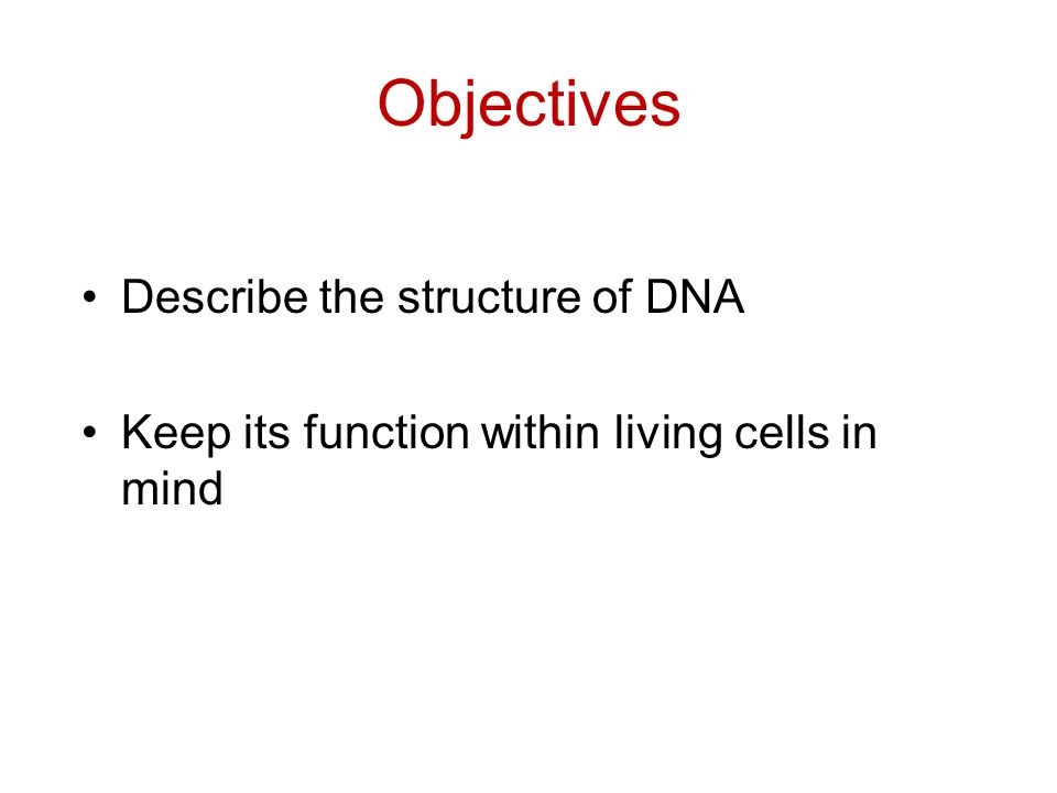 Objectives Describe the structure of DNA Keep its function within living cells in mind