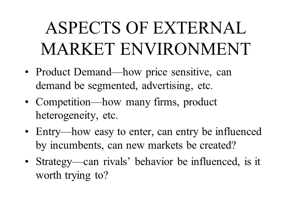 ASPECTS OF EXTERNAL MARKET ENVIRONMENT Product Demand—how price sensitive, can demand be segmented, advertising, etc.