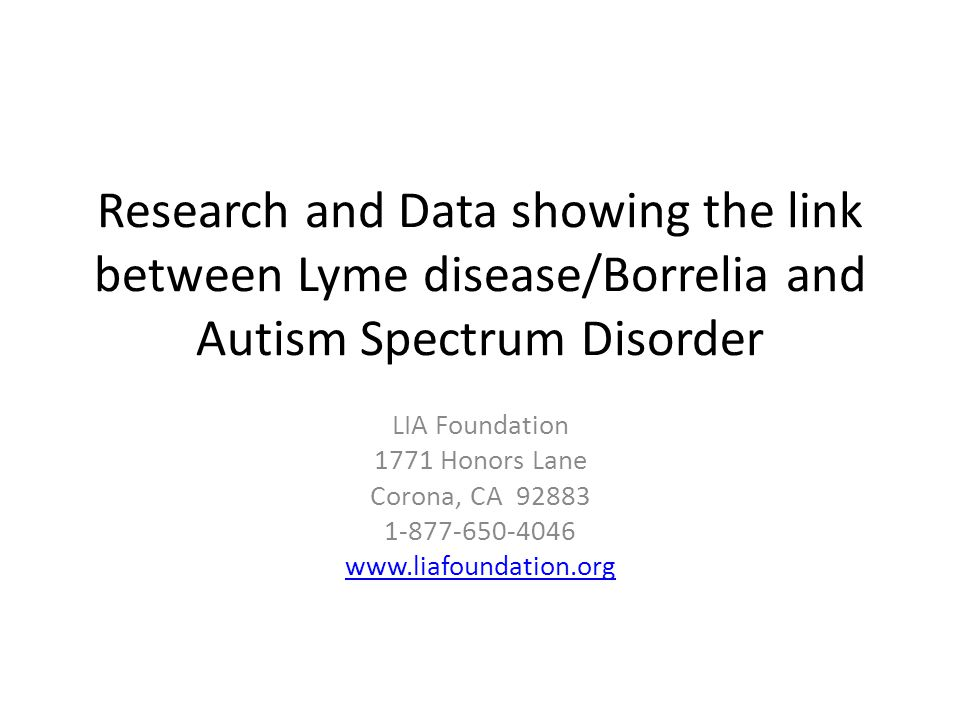 Research and Data showing the link between Lyme disease/Borrelia and Autism Spectrum Disorder LIA Foundation 1771 Honors Lane Corona, CA 92883 1-877-650-4046 www.liafoundation.org