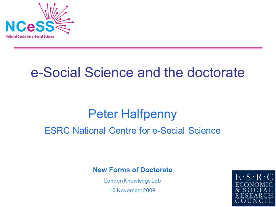e-Social Science and the doctorate Peter Halfpenny ESRC National Centre for e-Social Science New Forms of Doctorate London Knowledge Lab 10 November 2008