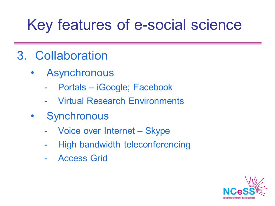Key features of e-social science 3.Collaboration Asynchronous -Portals – iGoogle; Facebook -Virtual Research Environments Synchronous -Voice over Internet – Skype -High bandwidth teleconferencing -Access Grid