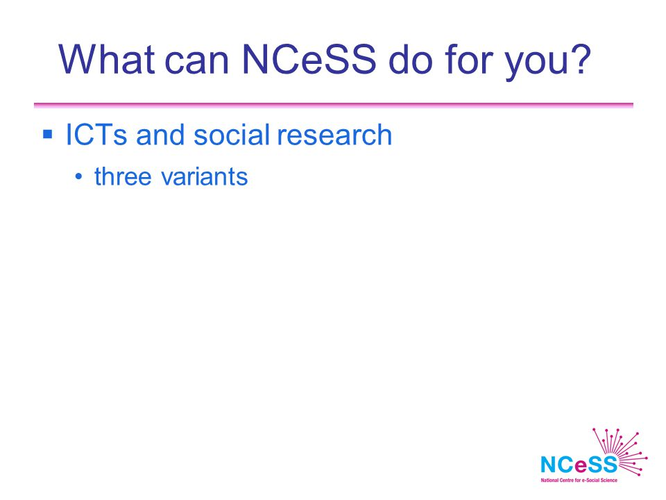 What can NCeSS do for you  ICTs and social research three variants