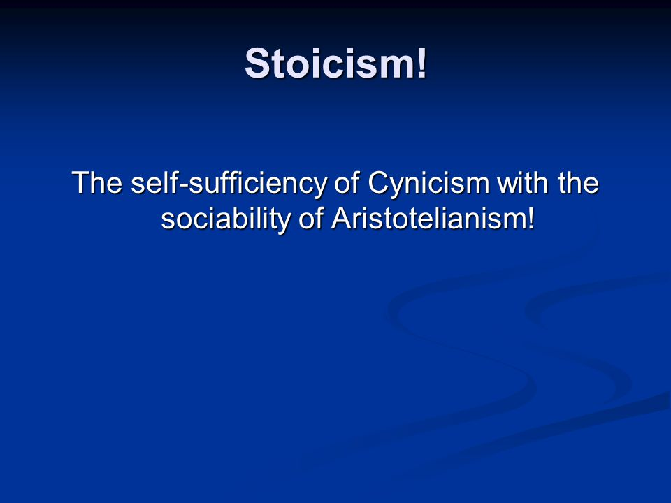 Stoicism! The self-sufficiency of Cynicism with the sociability of Aristotelianism!