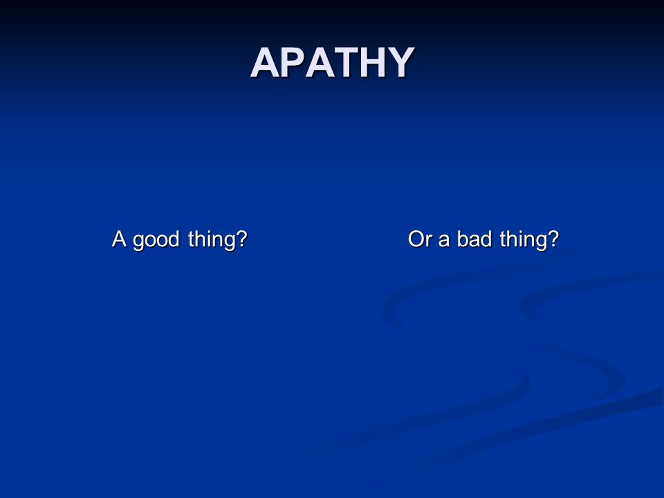APATHY A good thing Or a bad thing