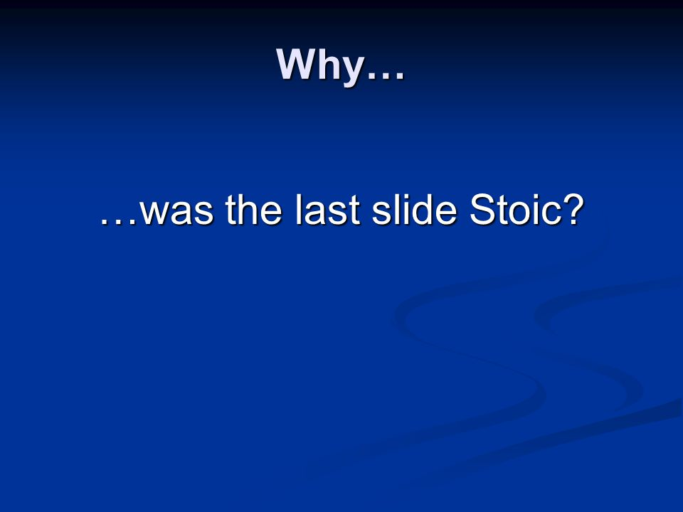 Why… …was the last slide Stoic