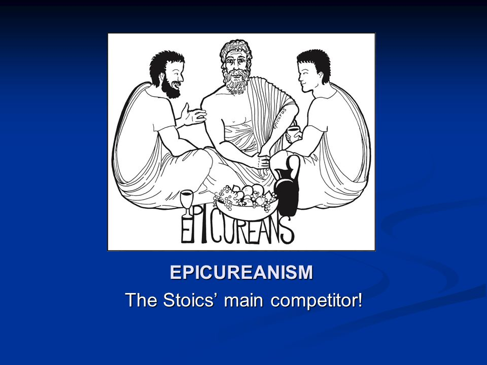 EPICUREANISM The Stoics' main competitor!