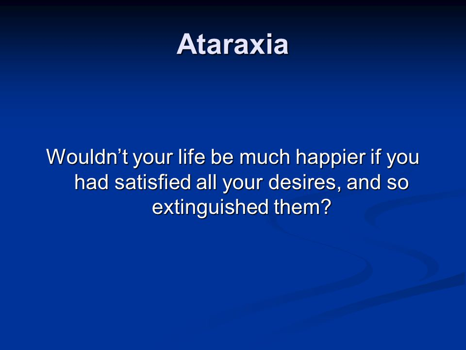 Ataraxia Wouldn't your life be much happier if you had satisfied all your desires, and so extinguished them