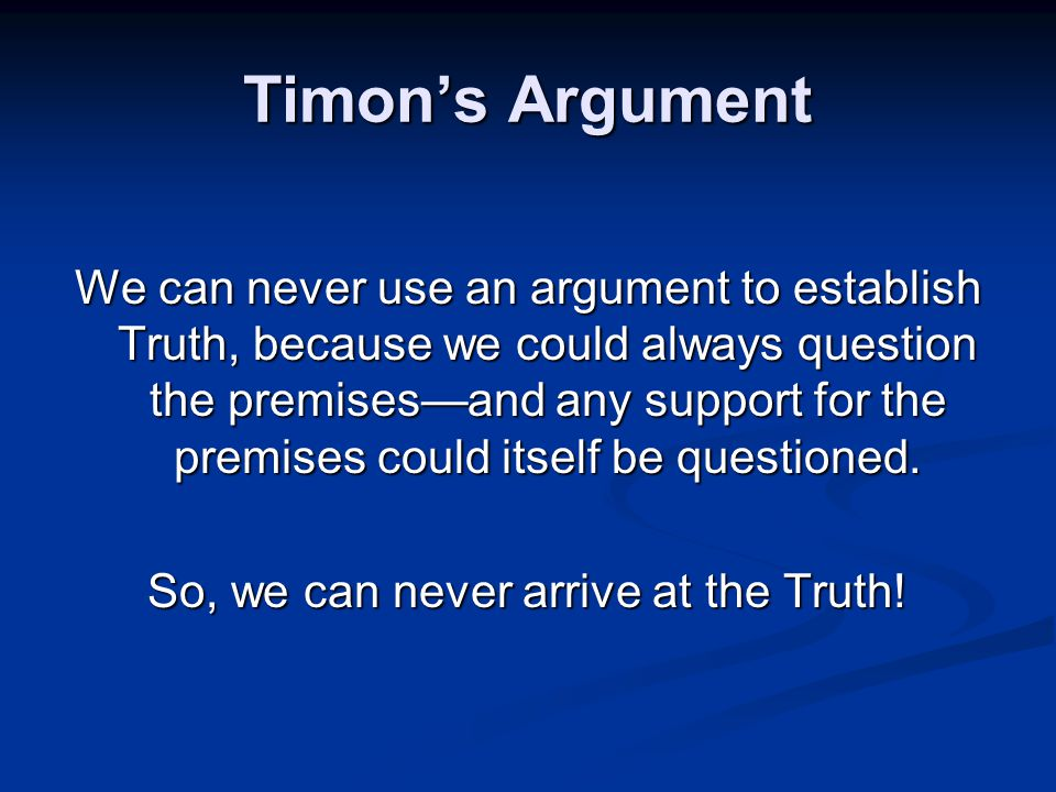 Timon's Argument We can never use an argument to establish Truth, because we could always question the premises—and any support for the premises could itself be questioned.