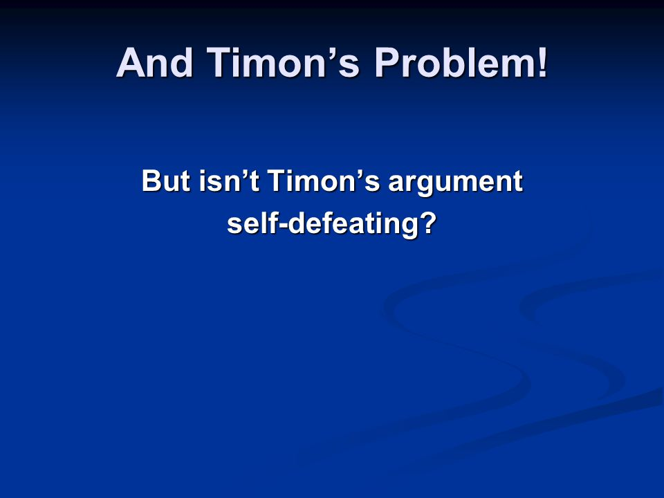 And Timon's Problem! But isn't Timon's argument self-defeating