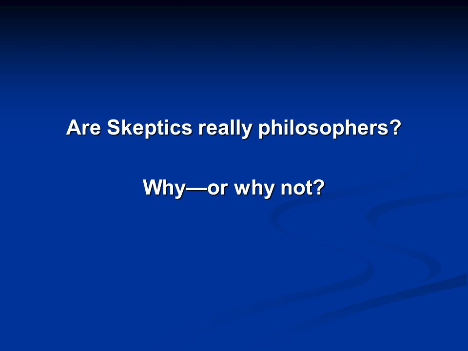Are Skeptics really philosophers Why—or why not