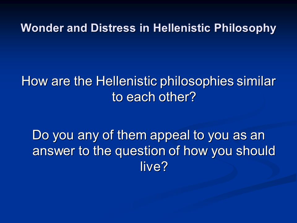 Wonder and Distress in Hellenistic Philosophy How are the Hellenistic philosophies similar to each other.