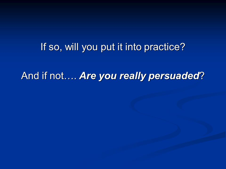 If so, will you put it into practice And if not…. Are you really persuaded