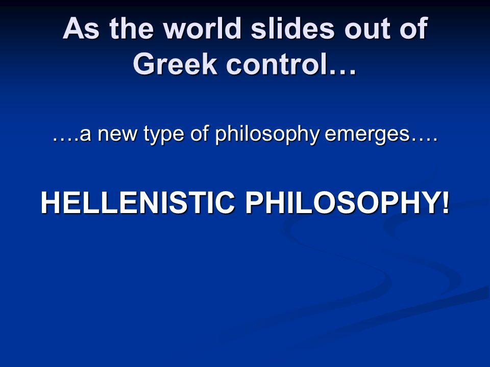 As the world slides out of Greek control… ….a new type of philosophy emerges….