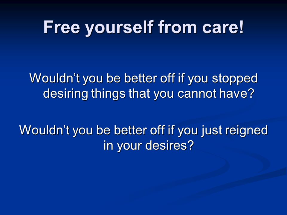 Free yourself from care.