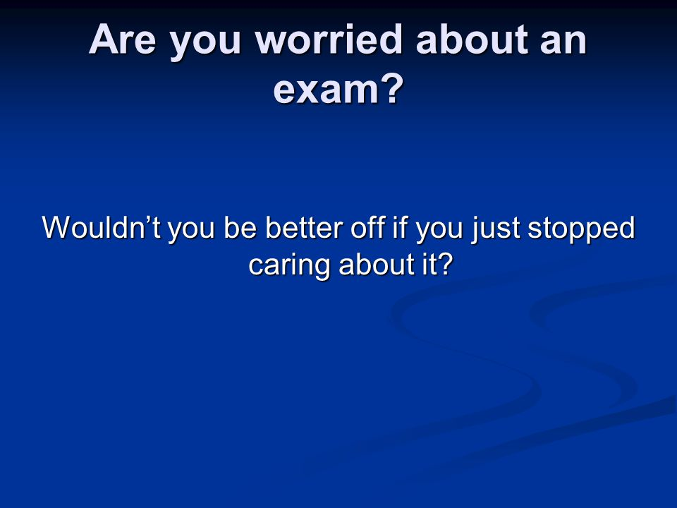 Are you worried about an exam Wouldn't you be better off if you just stopped caring about it
