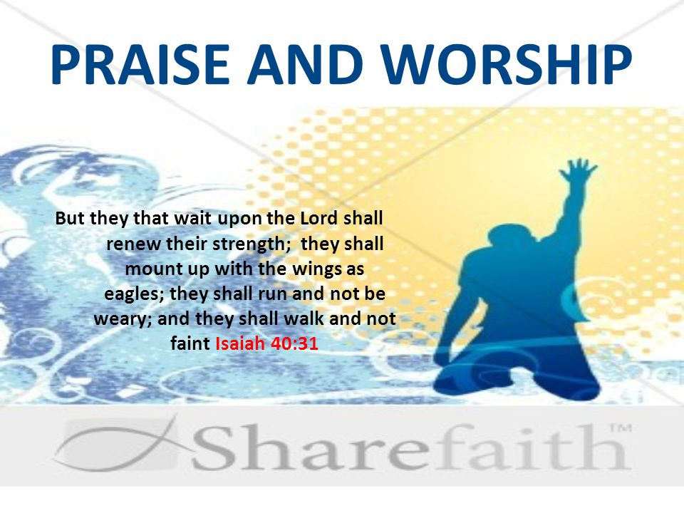 PRAISE AND WORSHIP But they that wait upon the Lord shall renew their strength; they shall mount up with the wings as eagles; they shall run and not be weary; and they shall walk and not faint Isaiah 40:31