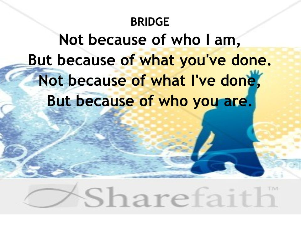 BRIDGE Not because of who I am, But because of what you ve done.