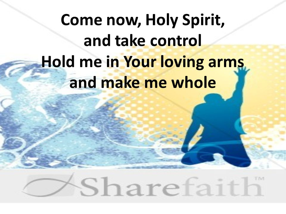 Come now, Holy Spirit, and take control Hold me in Your loving arms and make me whole