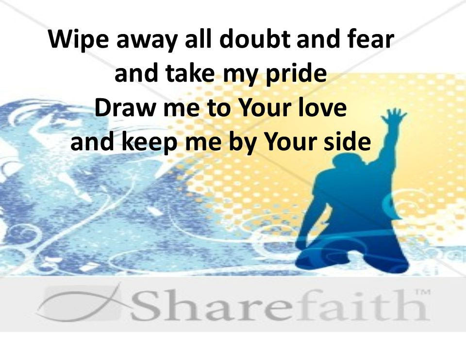 Wipe away all doubt and fear and take my pride Draw me to Your love and keep me by Your side
