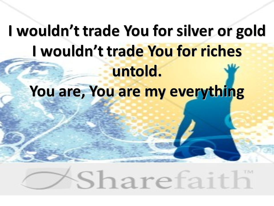 I wouldn't trade You for silver or gold I wouldn't trade You for riches untold.