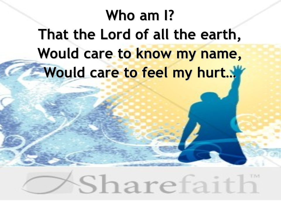 Who am I That the Lord of all the earth, Would care to know my name, Would care to feel my hurt…
