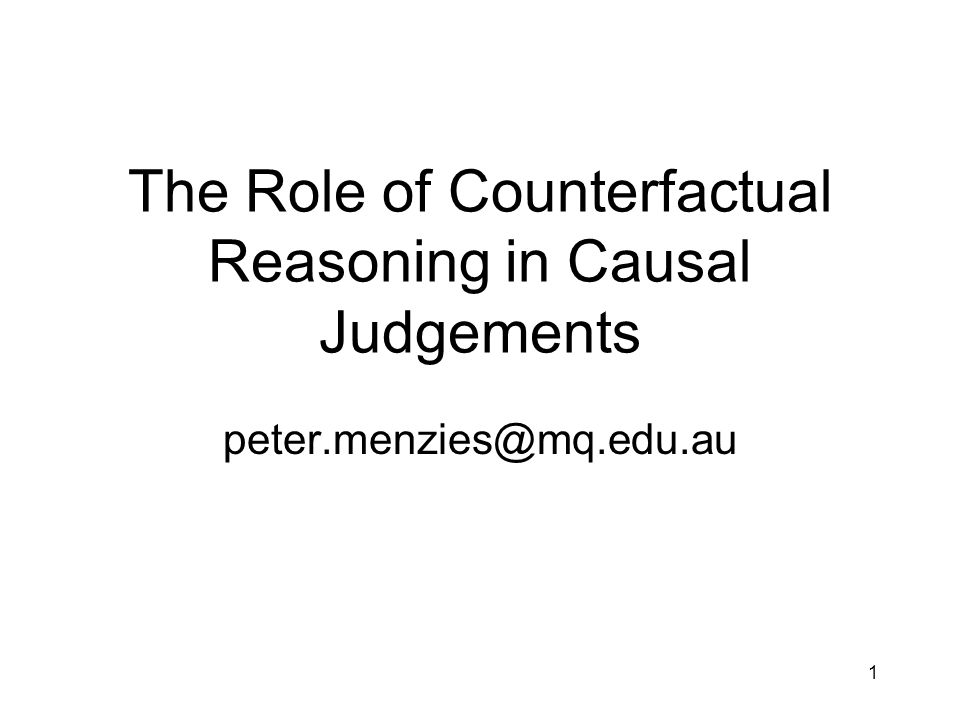 1 The Role of Counterfactual Reasoning in Causal Judgements peter.menzies@mq.edu.au