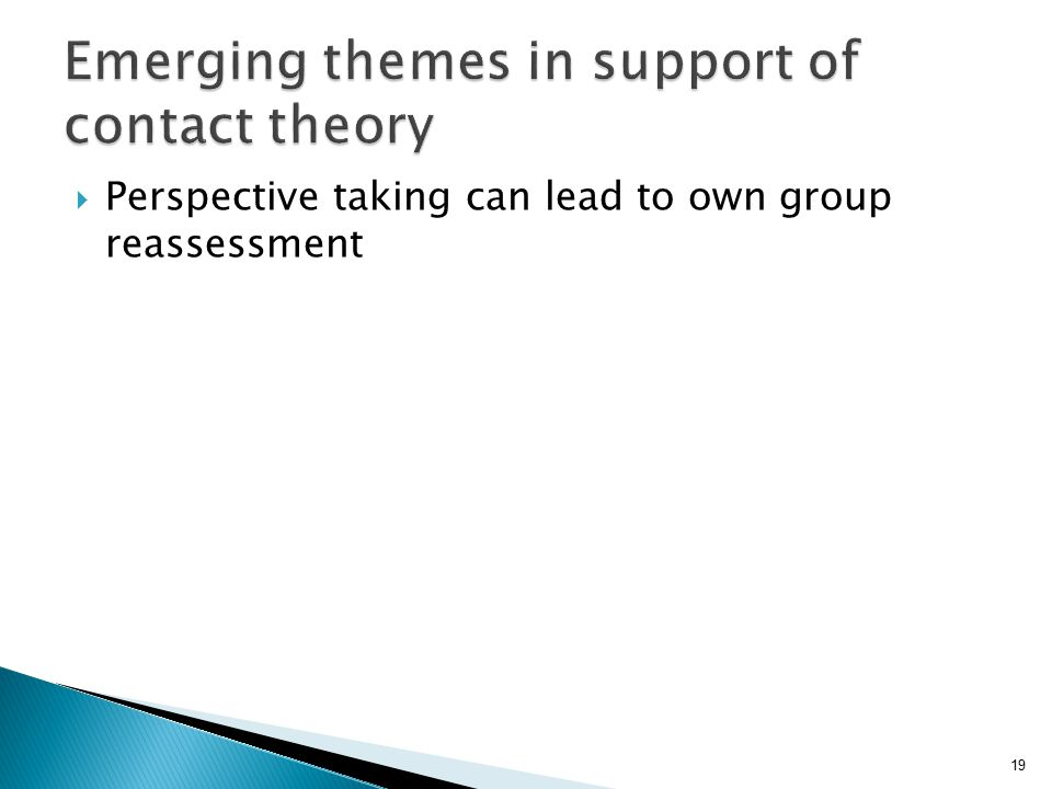 19  Perspective taking can lead to own group reassessment Emerging themes in support of contact theory