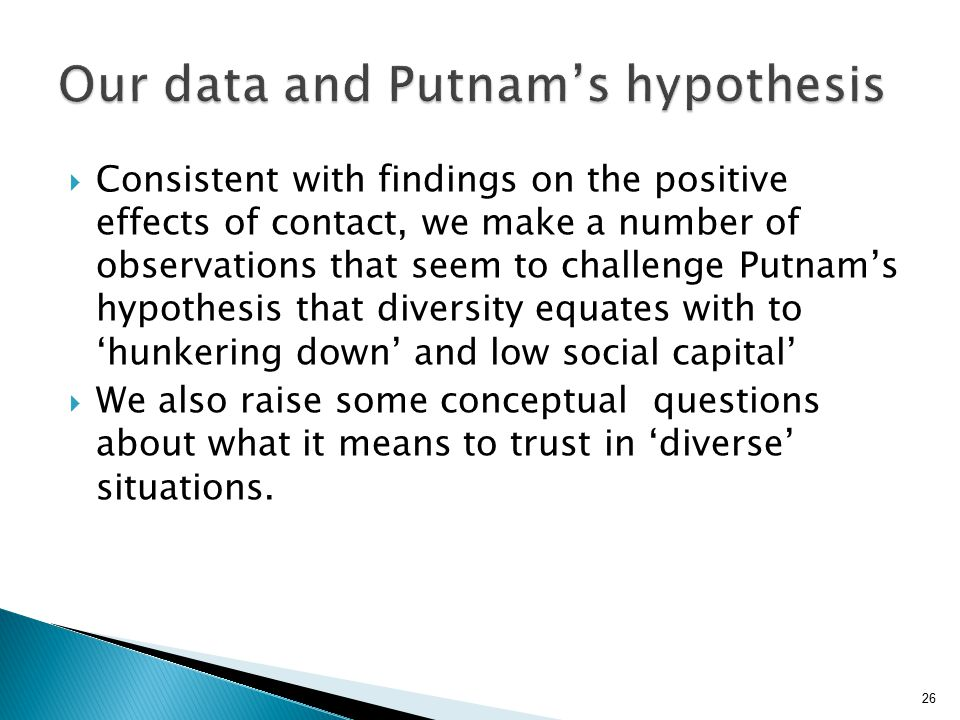 26  Consistent with findings on the positive effects of contact, we make a number of observations that seem to challenge Putnam's hypothesis that diversity equates with to 'hunkering down' and low social capital'  We also raise some conceptual questions about what it means to trust in 'diverse' situations.